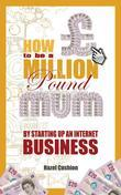 How To Be a Million Pound Mum: By Setting Up An Internet Business