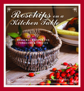 Rosehips on a Kitchen Table: Seasonal Recipes for Foragers and Foodies