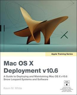 Apple Training Series: Mac OS X Deployment v10.6: A Guide to Deploying and Maintaining Mac OS X v10.6 Snow Leopard Systems and Software