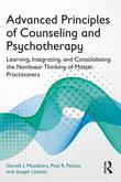 Advanced Principles of Counseling and Psychotherapy: Learning, Integrating, and Consolidating the Nonlinear Thinking of Master Practitioners