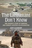 The Lieutenant Don't Know: One Marine's Story of Warfare and Combat Logistics in Afghanistan
