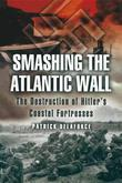 Smashing the Atlantic Wall: The Destruction of Hitler's Coastal Fortresses
