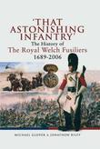 That Astonishing Infantry': The History of The Royal Welch Fusiliers 1689-2006