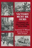 Victory Must be Ours: Germany in the Great War 1914-1918