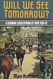 Will We See Tomorrow?: A German Cavalryman At War 1939-1942