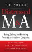 The Art of Distressed M&A: Buying, Selling, and Financing Troubled and Insolvent Companies