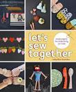 Let's Sew Together: Simple Projects the Whole Family Can Make