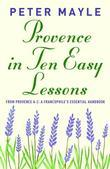 Provence in Ten Easy Lessons: From Provence A-Z: A Francophile's Essential Handbook