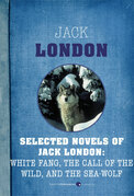 Selected Novels of Jack London: White Fang, The Call of the Wild, and The Sea-Wo