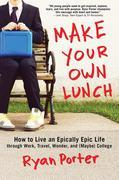 Make Your Own Lunch: How to Live an Epically Epic Life through Work, Travel, Wonder, and (Maybe) College