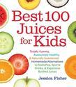 Best 100 Juices for Kids: Totally Yummy, Awesomely Healthy, & Naturally Sweetened Homemade Alternatives to Soda Pop, Sports Drinks, and Expensive Bott