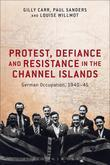 Protest, Defiance and Resistance in the Channel Islands: German Occupation, 1940-45