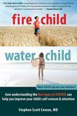 Fire Child, Water Child: How Understanding the Five Types of ADHD Can Help You Improve Your Child's Self-Esteem & Attention