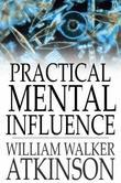 William Walker Atkinson - Practical Mental Influence