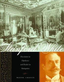 Stanford White: Decorator in Opulence and Dealer in Antiquities
