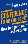 The Confidence To Be Yourself: How to Boost Your Self-Esteem