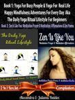 Yoga for Busy People & Yoga for Real Life Happy Mindfulness Adventures for Every Day Aka the Daily Yoga Ritual Lifestyle for Beginners + Zen Is Like Y