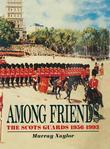 Among Friends: The Scots Guards 1956-1993