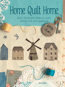 Home Quilt Home: Over 20 Project Ideas to Quilt, Stitch, Sew & Applique