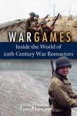 War Games: Inside the World of Twentieth-Century War Reenactors