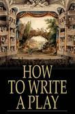How to Write a Play: Letters from Augier, Banville, Dennery, Dumas, Gondinet, Labiche, Legouve, Pailleron, Sardou, Zola