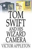 Tom Swift and His Wizard Camera: Or, Thrilling Adventures While Taking Moving Pictures