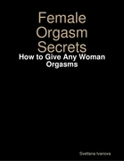 Female Orgasm Secrets: How to Give Any Woman Orgasms