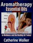 Aromatherapy and Essential Oils: The Aromatherapy Quick Guide to Wellness and the Healing Art Today!