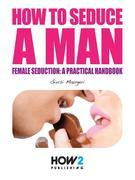 HOW TO SEDUCE MEN AND MAKE THEM FALL AT YOUR FEET! Female seduction: a practical handbook