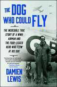 The Dog Who Could Fly: The Incredible True Story of a WWII Airman and the Four-Legged Hero Who Flew At His Side