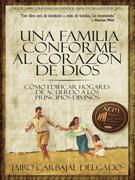 Una Familia Conforme Al Corazon de Dios: Como Edificar Hogares de Acuerdo a Los Principios Divinos
