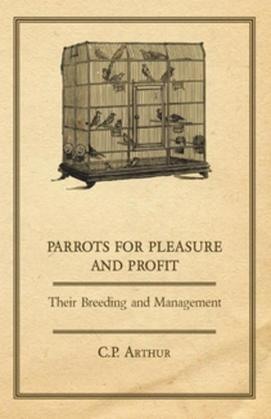 Parrots for Pleasure and Profit - Their Breeding and Management