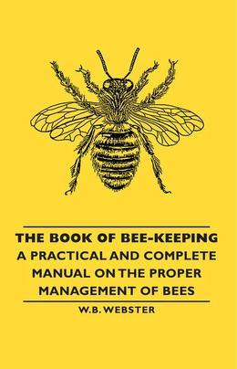 The Book of Bee-Keeping - A Practical and Complete Manual on the Proper Management of Bees