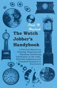 The Watch Jobber's Handybook - A Practical Manual on Cleaning, Repairing and Adjusting: Embracing Information on the Tools, Materials Appliances and P