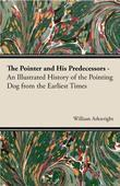 The Pointer and His Predecessors - An Illustrated History of the Pointing Dog From the Earliest Times