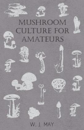 Mushroom Culture for Amateurs: With Full Descriptions for Successful Growth in Houses, Sheds, Cellars, and Pots, on Shelves, and Out of Doors