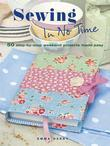 Sewing in No Time: 50 Step-By-Step Weekend Projects Made Easy: 50 Step-By-Step Weekend Projects Made Easy