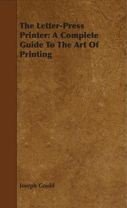 The Letter-Press Printer: A Complete Guide To The Art Of Printing