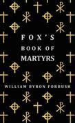 Fox's Book Of Martyrs - A History Of The Lives, Sufferings And Triumphant Deaths Of The Early Christian And Protestant Martyrs
