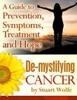 De-mystifying Cancer - A Guide to Prevention, Symptoms, Treatment and Hope