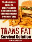 Trans Fat Survival Solution - The Complete Guide to Understanding and Eliminating the Deadliest Fat from Your Diet