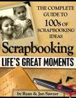 Scrapbooking Life's Great Moments - The Complete Guide to 100's of Scrapbooking Ideas