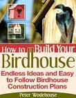 How to Build Your Birdhouse - Endless Ideas and Easy to Follow Birdhouse Construction Plans