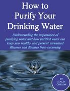 How to Purify Your Drinking Water: Understanding the Importance of Purifying Water and How Purified Water Can Keep You Healthy and Prevent Unwanted Il