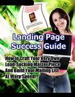 Landing Page Success Guide - How to Craft Your Very Own Lead-Sucking Master Piece and Build Your Mailing List At Warp Speed!