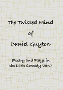The Twisted Mind of Daniel Guyton (Poetry and Plays in the Dark Comedy Vein)