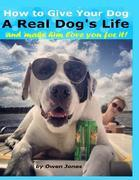 How to Give Your Dog a Real Dog's Life and Make Him Love You for It