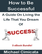 How to Be Successful: A Guide On Living the Life That You Dream Of (3 eBook Bundle)