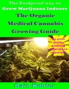 The Foolproof Way to Grow Marijuana Indoors : The Organic Medical Cannabis Growing Guide