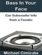 Bass In Your Face: Car Subwoofer Info from a Fanatic